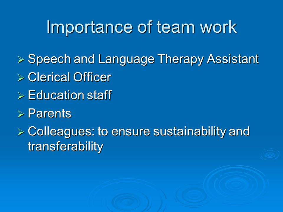 Importance of team work  Speech and Language Therapy Assistant  Clerical Officer  Education staff  Parents  Colleagues: to ensure sustainability and transferability