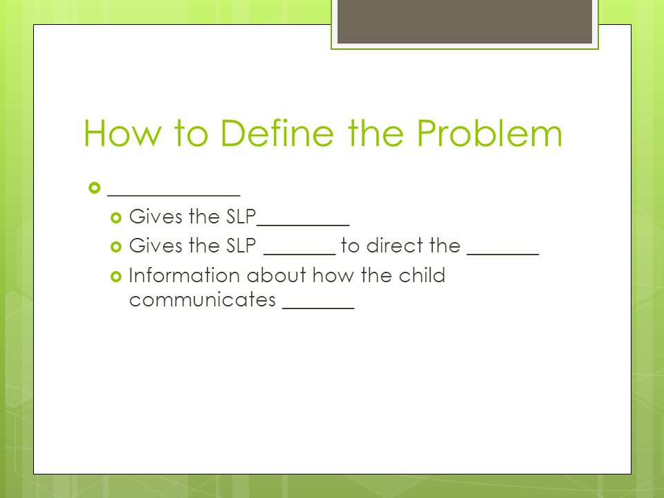 How to Define the Problem  ____________  Gives the SLP_________  Gives the SLP _______ to direct the _______  Information about how the child communicates _______
