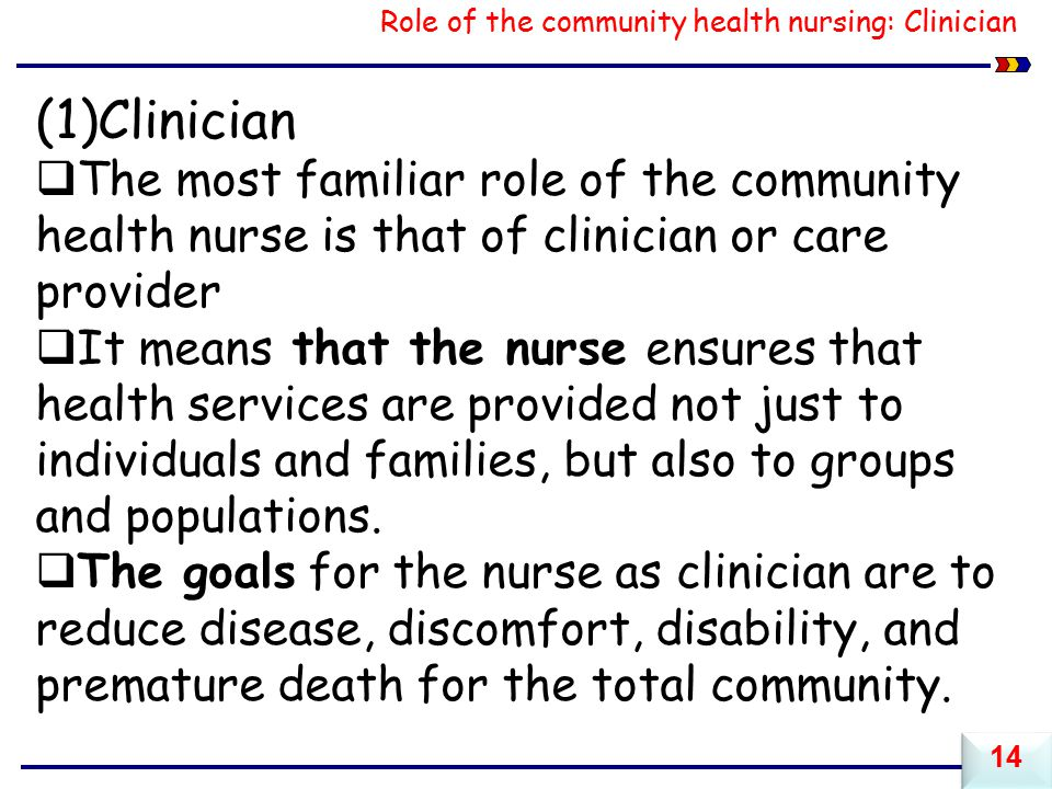 Role of the community health nursing: Clinician (1)Clinician  The most familiar role of the community health nurse is that of clinician or care provider  It means that the nurse ensures that health services are provided not just to individuals and families, but also to groups and populations.