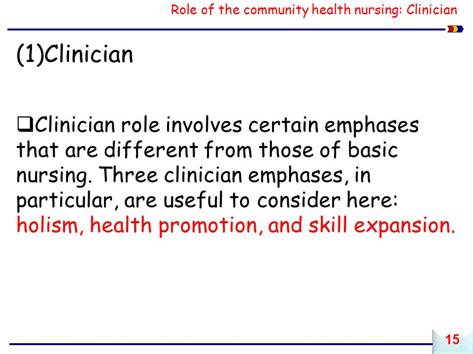 Role of the community health nursing: Clinician (1)Clinician  Clinician role involves certain emphases that are different from those of basic nursing.