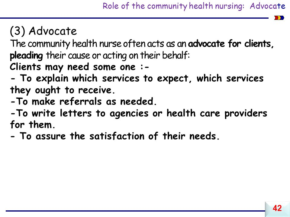 Role of the community health nursing: Advocate (3) Advocate The community health nurse often acts as an advocate for clients, pleading their cause or acting on their behalf: Clients may need some one :- - To explain which services to expect, which services they ought to receive.