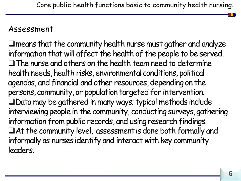 Assessment  means that the community health nurse must gather and analyze information that will affect the health of the people to be served.