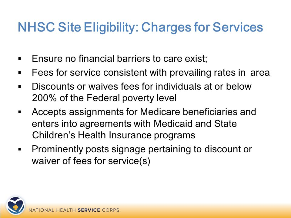 NHSC Site Eligibility: Charges for Services  Ensure no financial barriers to care exist;  Fees for service consistent with prevailing rates in area  Discounts or waives fees for individuals at or below 200% of the Federal poverty level  Accepts assignments for Medicare beneficiaries and enters into agreements with Medicaid and State Children's Health Insurance programs  Prominently posts signage pertaining to discount or waiver of fees for service(s)