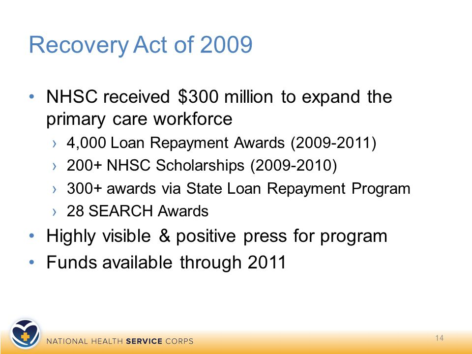 14 Recovery Act of 2009 NHSC received $300 million to expand the primary care workforce ›4,000 Loan Repayment Awards (2009-2011) ›200+ NHSC Scholarships (2009-2010) ›300+ awards via State Loan Repayment Program ›28 SEARCH Awards Highly visible & positive press for program Funds available through 2011