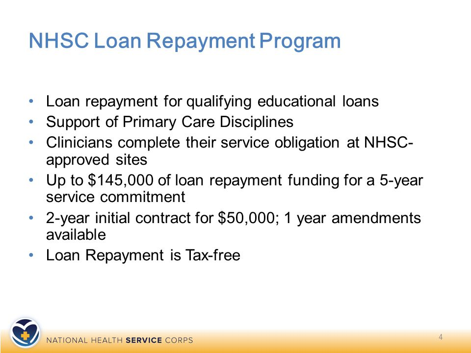 NHSC Loan Repayment Program Loan repayment for qualifying educational loans Support of Primary Care Disciplines Clinicians complete their service obligation at NHSC- approved sites Up to $145,000 of loan repayment funding for a 5-year service commitment 2-year initial contract for $50,000; 1 year amendments available Loan Repayment is Tax-free 4