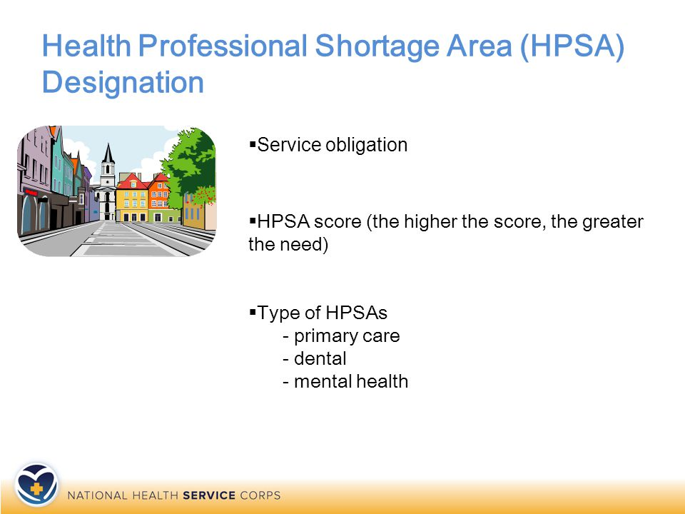 Health Professional Shortage Area (HPSA) Designation  Service obligation  HPSA score (the higher the score, the greater the need)  Type of HPSAs - primary care - dental - mental health