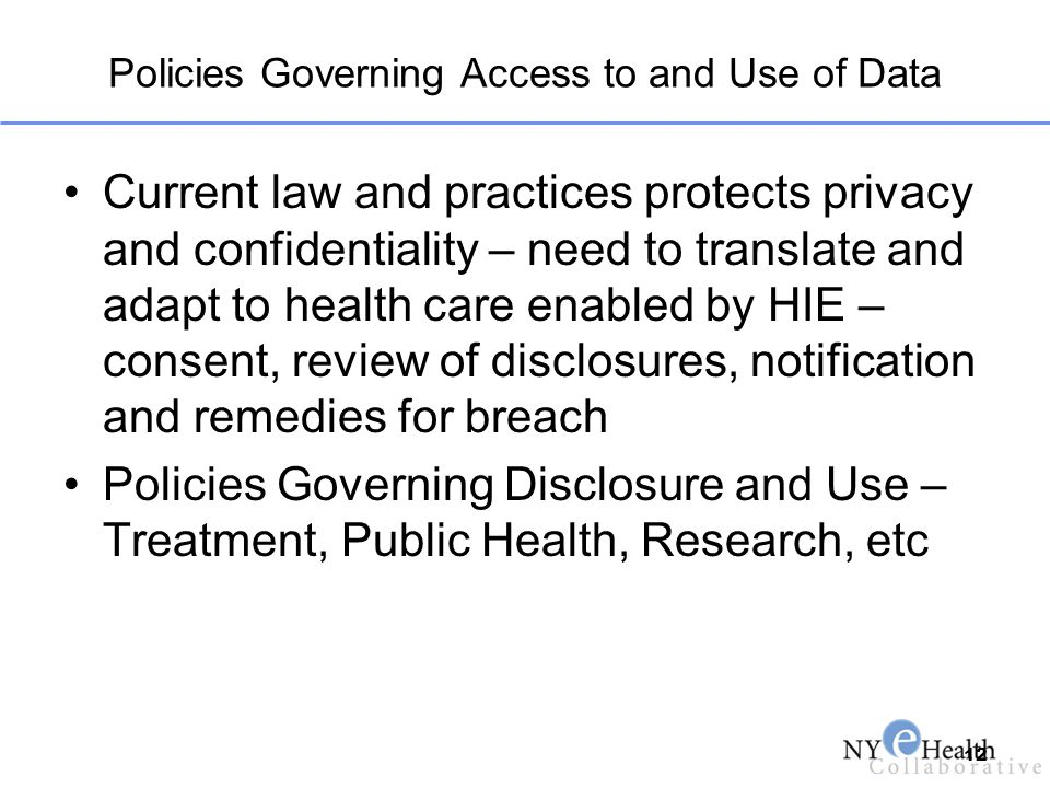 Policies Governing Access to and Use of Data Current law and practices protects privacy and confidentiality – need to translate and adapt to health ca