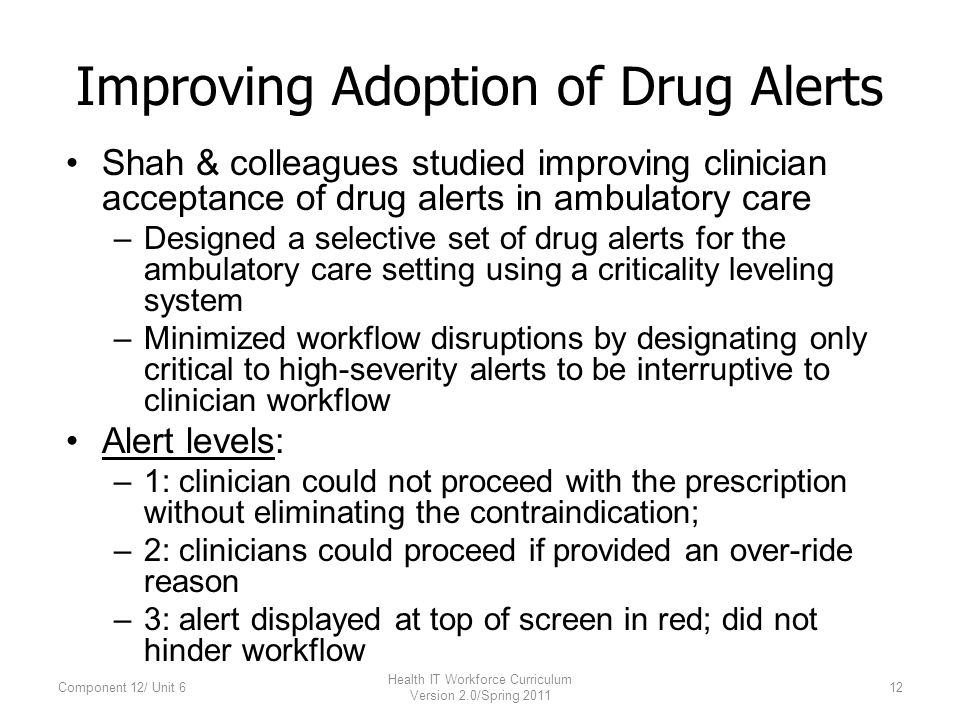 Improving Adoption of Drug Alerts Shah & colleagues studied improving clinician acceptance of drug alerts in ambulatory care –Designed a selective set of drug alerts for the ambulatory care setting using a criticality leveling system –Minimized workflow disruptions by designating only critical to high-severity alerts to be interruptive to clinician workflow Alert levels: –1: clinician could not proceed with the prescription without eliminating the contraindication; –2: clinicians could proceed if provided an over-ride reason –3: alert displayed at top of screen in red; did not hinder workflow Component 12/ Unit 612 Health IT Workforce Curriculum Version 2.0/Spring 2011