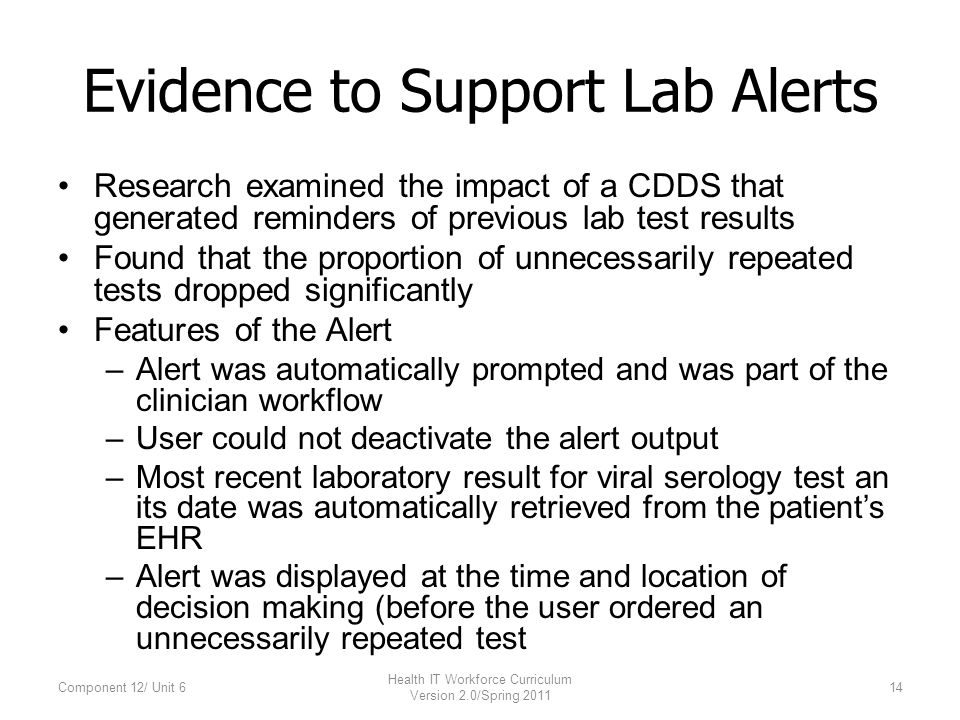 Evidence to Support Lab Alerts Research examined the impact of a CDDS that generated reminders of previous lab test results Found that the proportion of unnecessarily repeated tests dropped significantly Features of the Alert –Alert was automatically prompted and was part of the clinician workflow –User could not deactivate the alert output –Most recent laboratory result for viral serology test an its date was automatically retrieved from the patient's EHR –Alert was displayed at the time and location of decision making (before the user ordered an unnecessarily repeated test Component 12/ Unit 614 Health IT Workforce Curriculum Version 2.0/Spring 2011