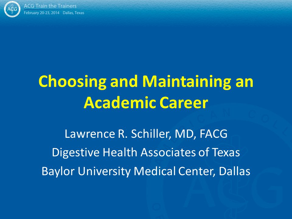 Choosing and Maintaining an Academic Career Lawrence R. Schiller, MD, FACG Digestive Health Associates of Texas Baylor University Medical Center, Dall