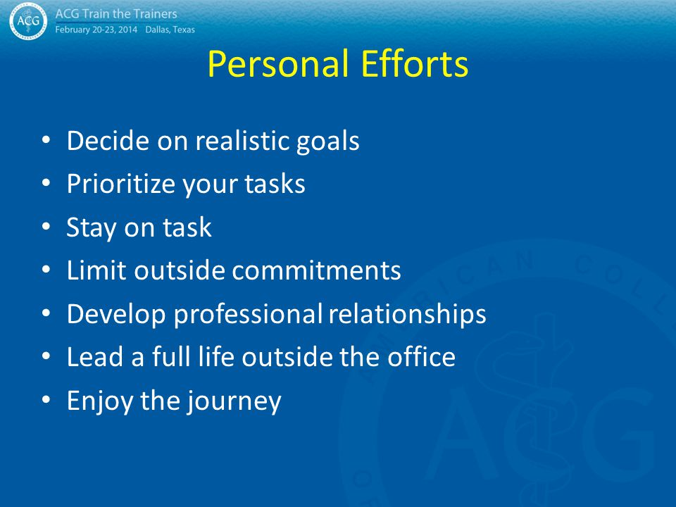 Personal Efforts Decide on realistic goals Prioritize your tasks Stay on task Limit outside commitments Develop professional relationships Lead a full life outside the office Enjoy the journey