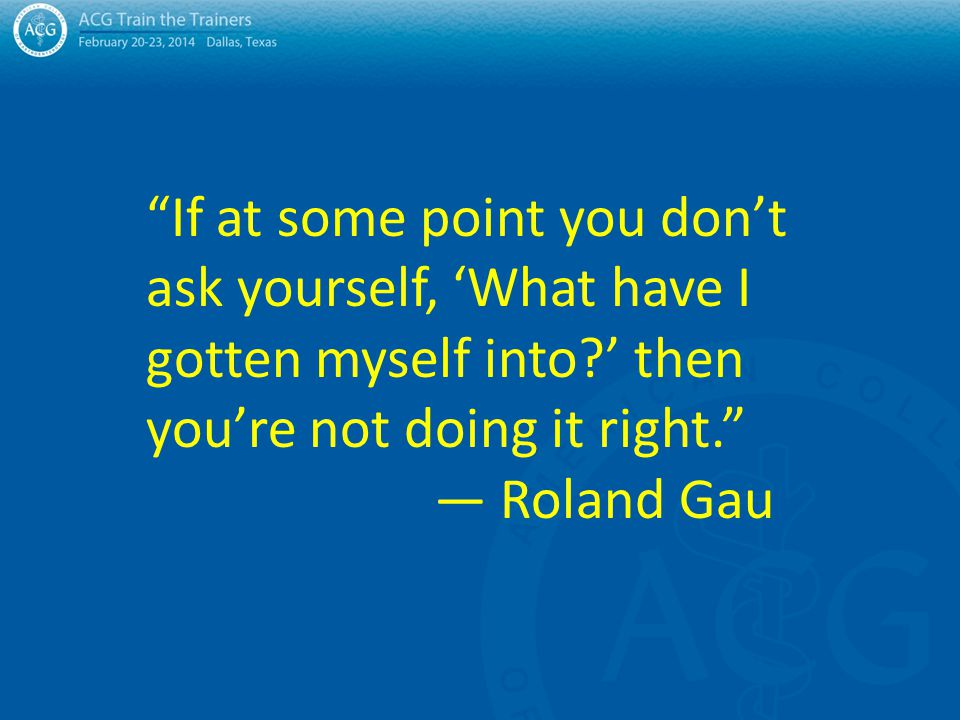 If at some point you don't ask yourself, 'What have I gotten myself into ' then you're not doing it right. — Roland Gau