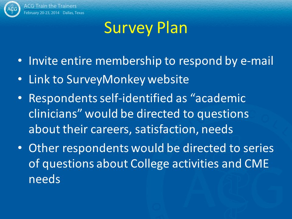 "Survey Plan Invite entire membership to respond by e-mail Link to SurveyMonkey website Respondents self-identified as ""academic clinicians"" would be d"
