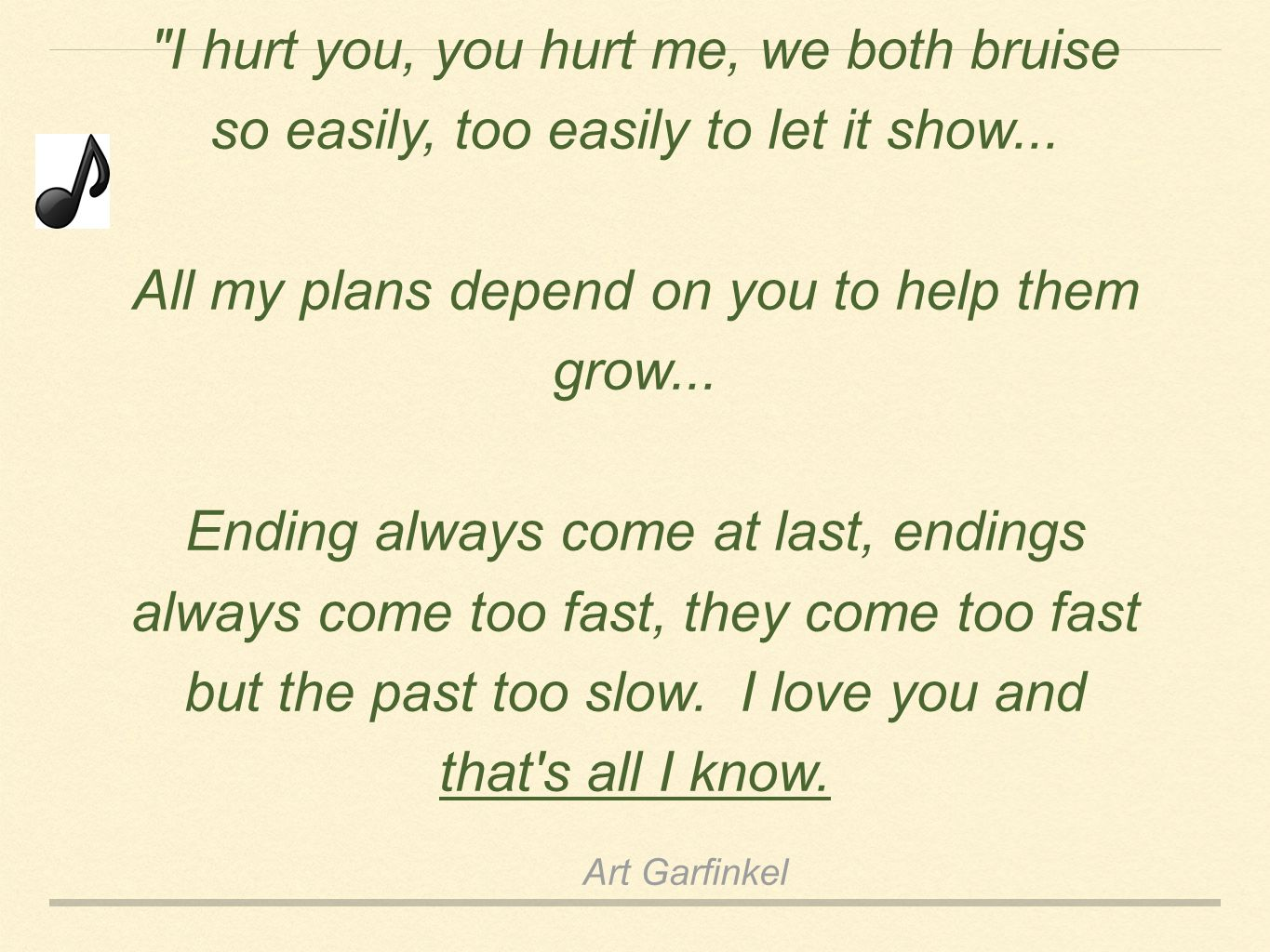 Art Garfinkel I hurt you, you hurt me, we both bruise so easily, too easily to let it show...