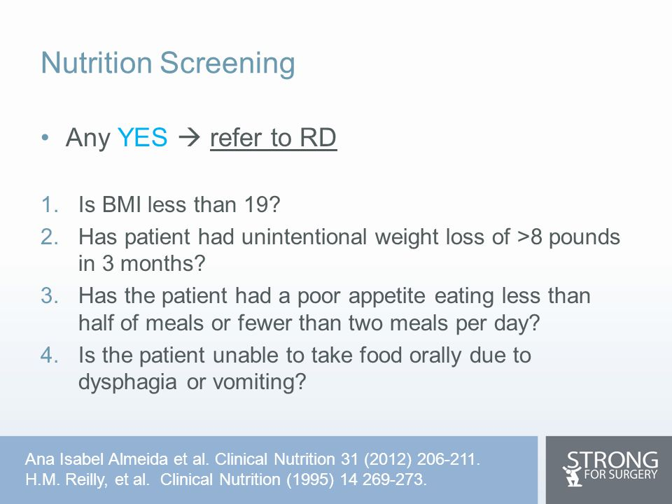 Nutrition Screening Any YES  refer to RD 1.Is BMI less than 19? 2.Has patient had unintentional weight loss of >8 pounds in 3 months? 3.Has the patie
