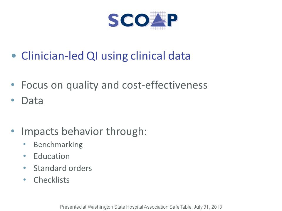 Clinician-led QI using clinical data Focus on quality and cost-effectiveness Data Impacts behavior through: Benchmarking Education Standard orders Checklists Presented at Washington State Hospital Association Safe Table, July 31, 2013