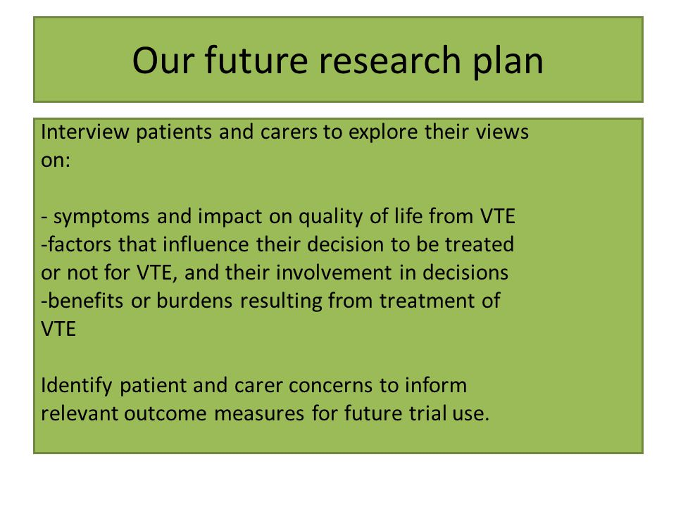 Our future research plan Interview patients and carers to explore their views on: - symptoms and impact on quality of life from VTE -factors that influence their decision to be treated or not for VTE, and their involvement in decisions -benefits or burdens resulting from treatment of VTE Identify patient and carer concerns to inform relevant outcome measures for future trial use.