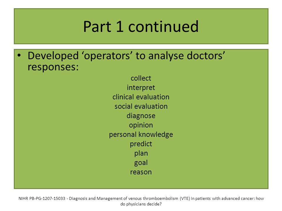 Part 1 continued Developed 'operators' to analyse doctors' responses: collect interpret clinical evaluation social evaluation diagnose opinion personal knowledge predict plan goal reason NIHR PB-PG-1207-15033 - Diagnosis and Management of venous thromboembolism (VTE) in patients with advanced cancer: how do physicians decide