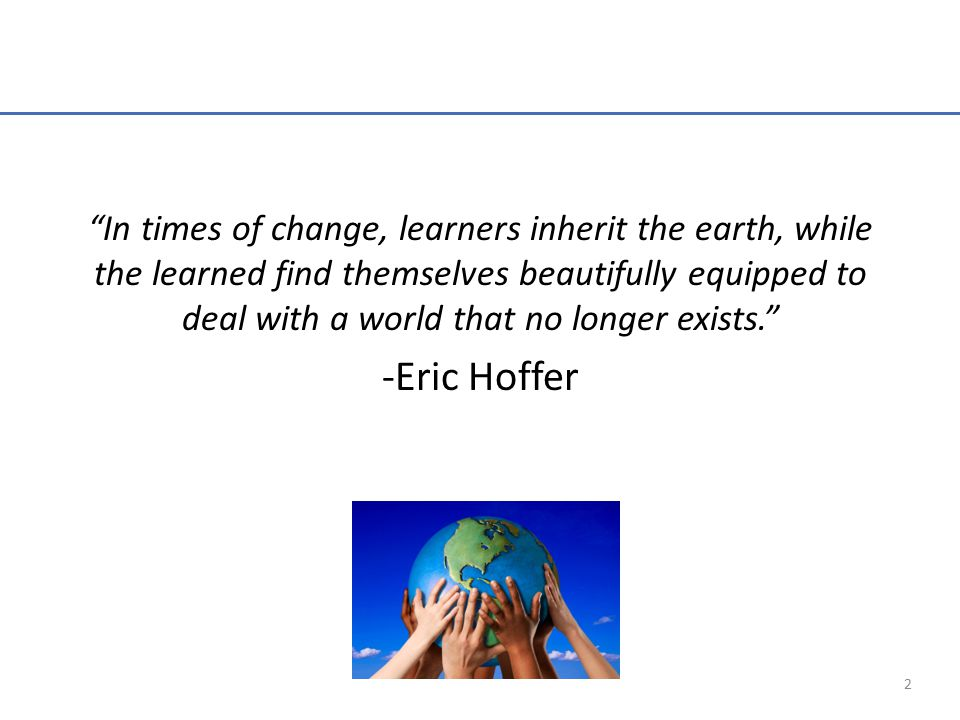 In times of change, learners inherit the earth, while the learned find themselves beautifully equipped to deal with a world that no longer exists. -Eric Hoffer 2