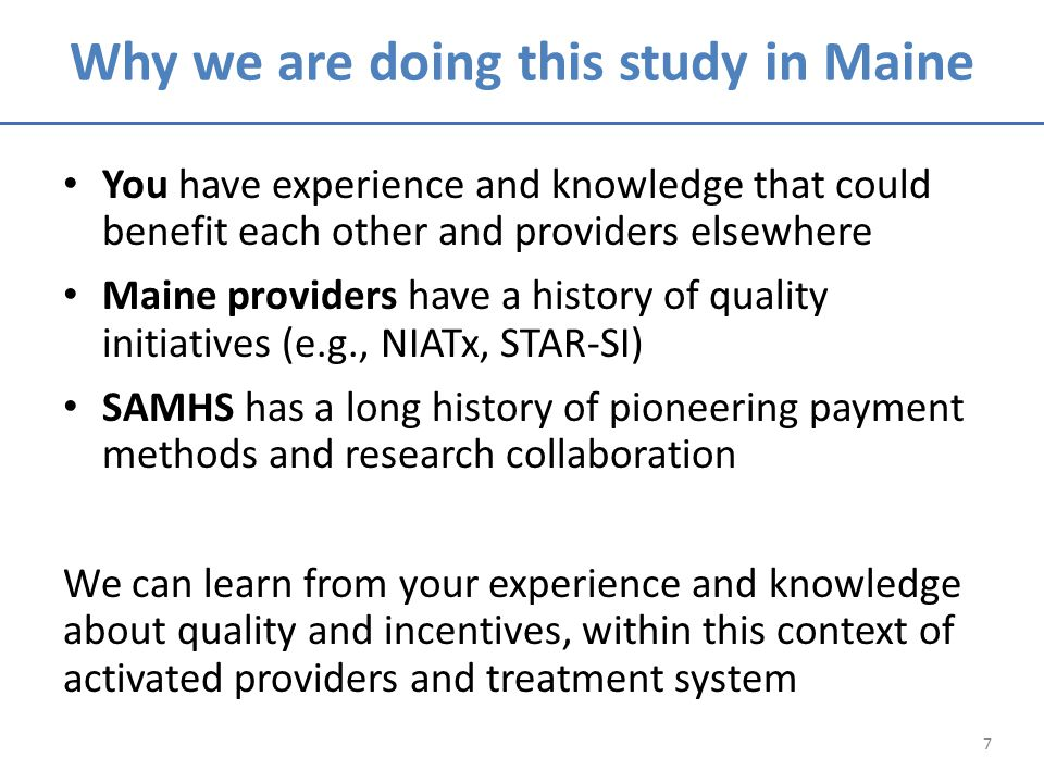 Why we are doing this study in Maine You have experience and knowledge that could benefit each other and providers elsewhere Maine providers have a history of quality initiatives (e.g., NIATx, STAR-SI) SAMHS has a long history of pioneering payment methods and research collaboration We can learn from your experience and knowledge about quality and incentives, within this context of activated providers and treatment system 7