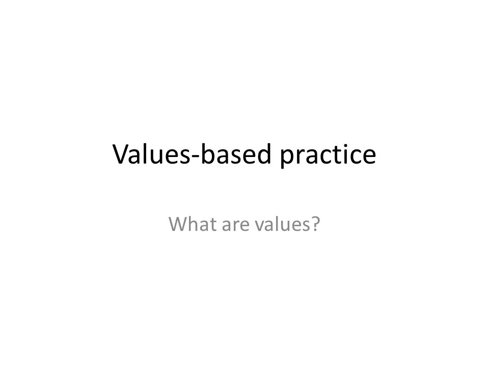 Values-based practice What are values?