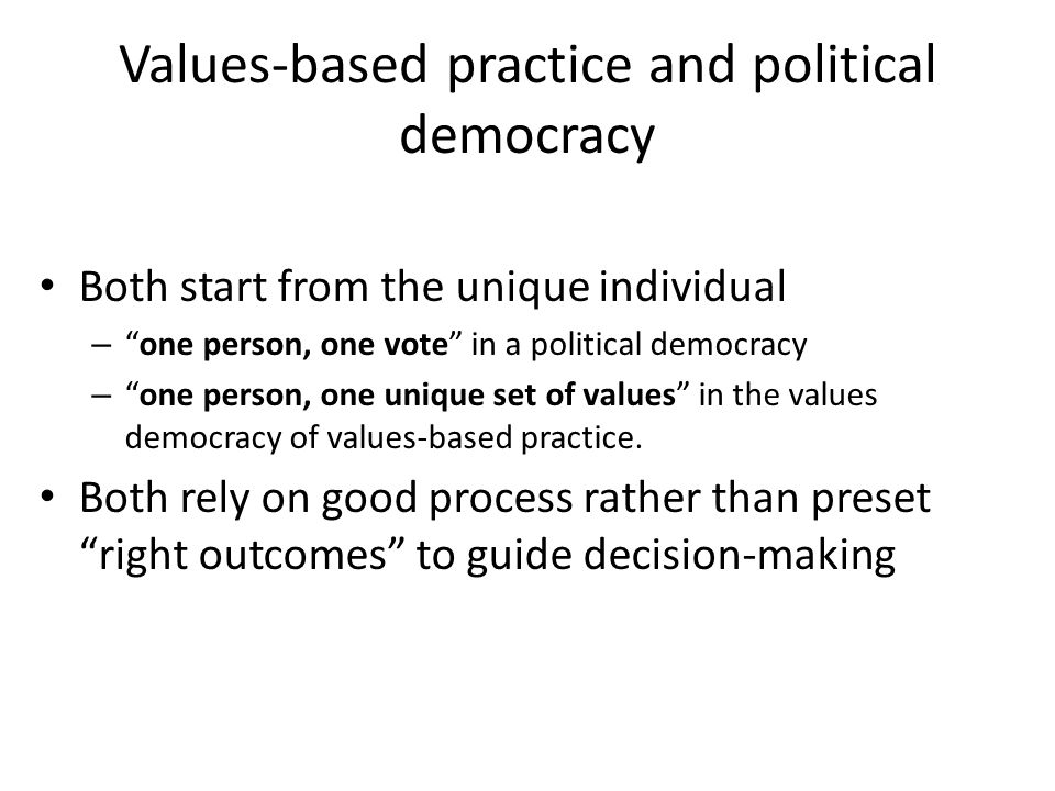 Values-based practice and political democracy Both start from the unique individual – one person, one vote in a political democracy – one person, one unique set of values in the values democracy of values-based practice.