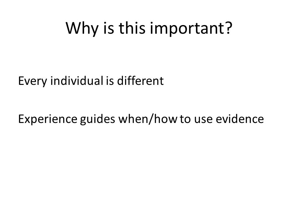Why is this important? Every individual is different Experience guides when/how to use evidence