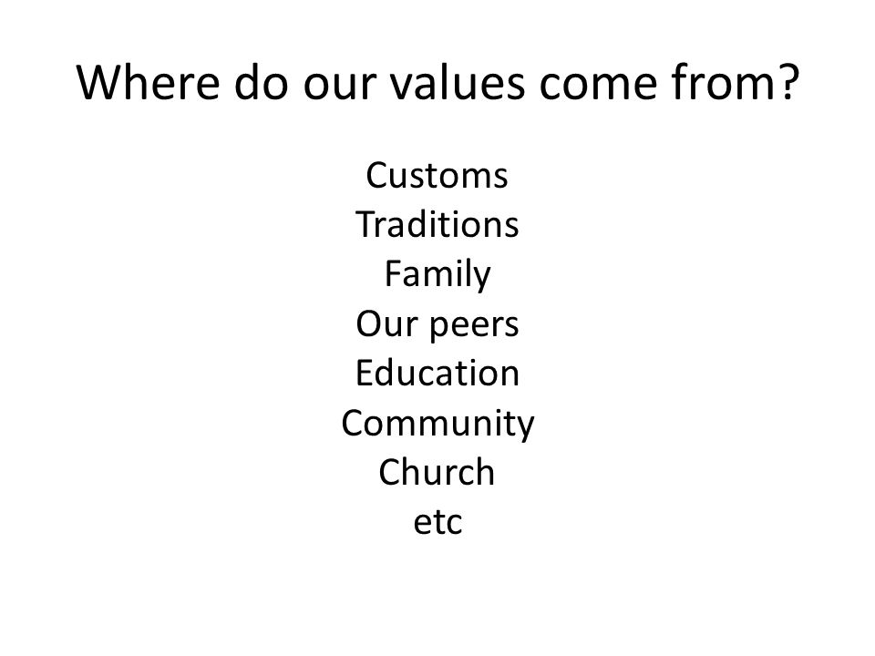 Where do our values come from? Customs Traditions Family Our peers Education Community Church etc