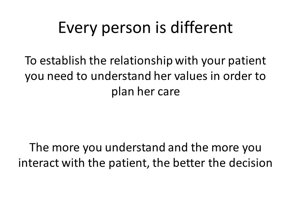 Every person is different To establish the relationship with your patient you need to understand her values in order to plan her care The more you understand and the more you interact with the patient, the better the decision