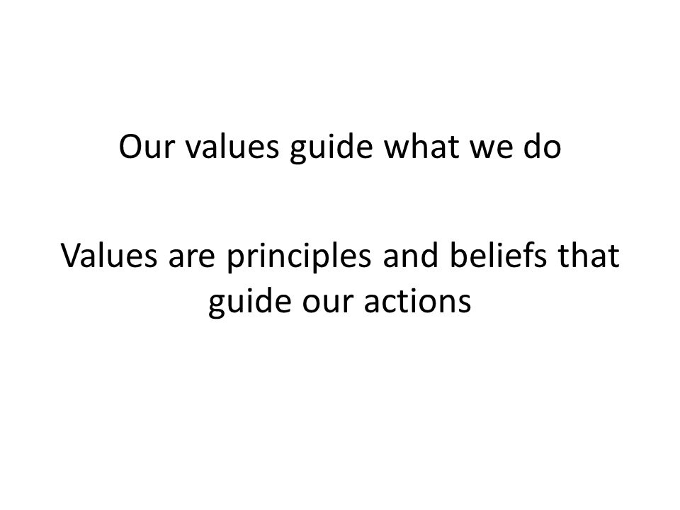 Our values guide what we do Values are principles and beliefs that guide our actions