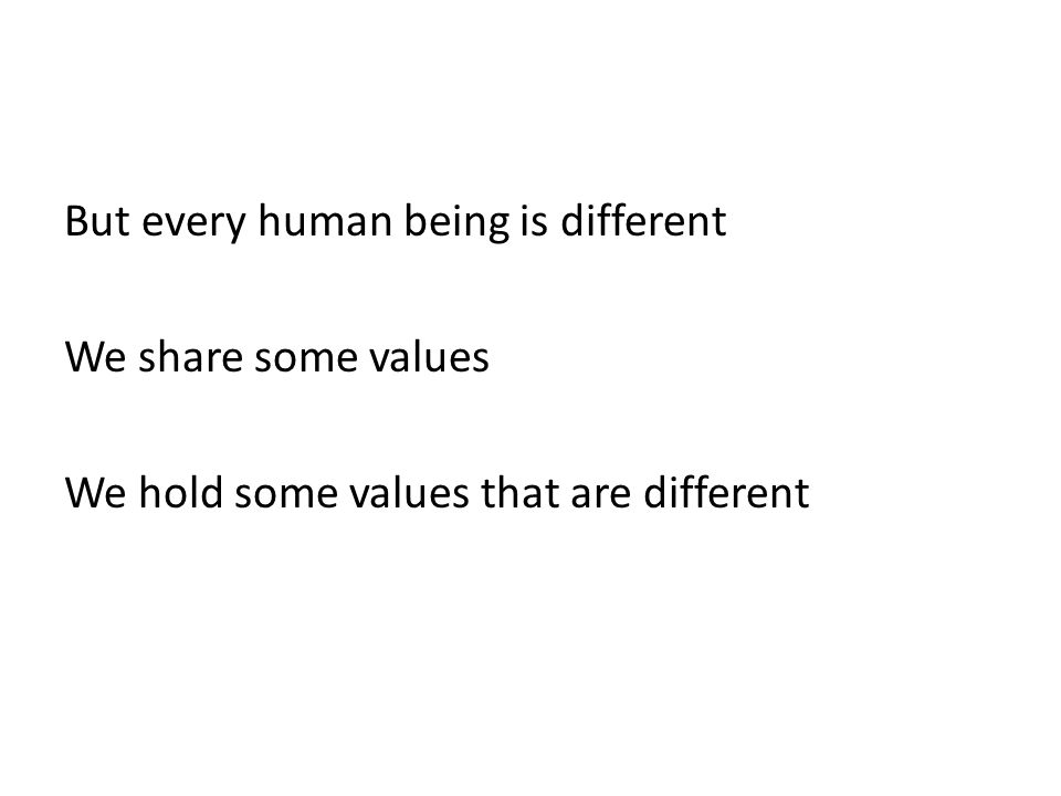 But every human being is different We share some values We hold some values that are different