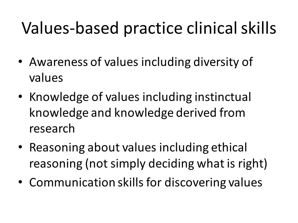Values-based practice clinical skills Awareness of values including diversity of values Knowledge of values including instinctual knowledge and knowledge derived from research Reasoning about values including ethical reasoning (not simply deciding what is right) Communication skills for discovering values