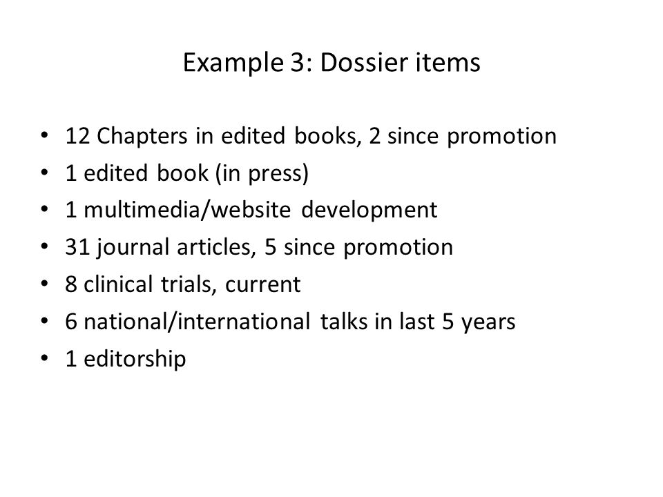 Example 3: Dossier items 12 Chapters in edited books, 2 since promotion 1 edited book (in press) 1 multimedia/website development 31 journal articles, 5 since promotion 8 clinical trials, current 6 national/international talks in last 5 years 1 editorship