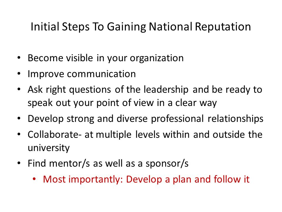 Initial Steps To Gaining National Reputation Become visible in your organization Improve communication Ask right questions of the leadership and be ready to speak out your point of view in a clear way Develop strong and diverse professional relationships Collaborate- at multiple levels within and outside the university Find mentor/s as well as a sponsor/s Most importantly: Develop a plan and follow it