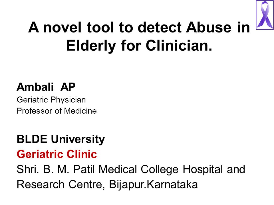 A novel tool to detect Abuse in Elderly for Clinician. Ambali AP Geriatric Physician Professor of Medicine BLDE University Geriatric Clinic Shri. B. M