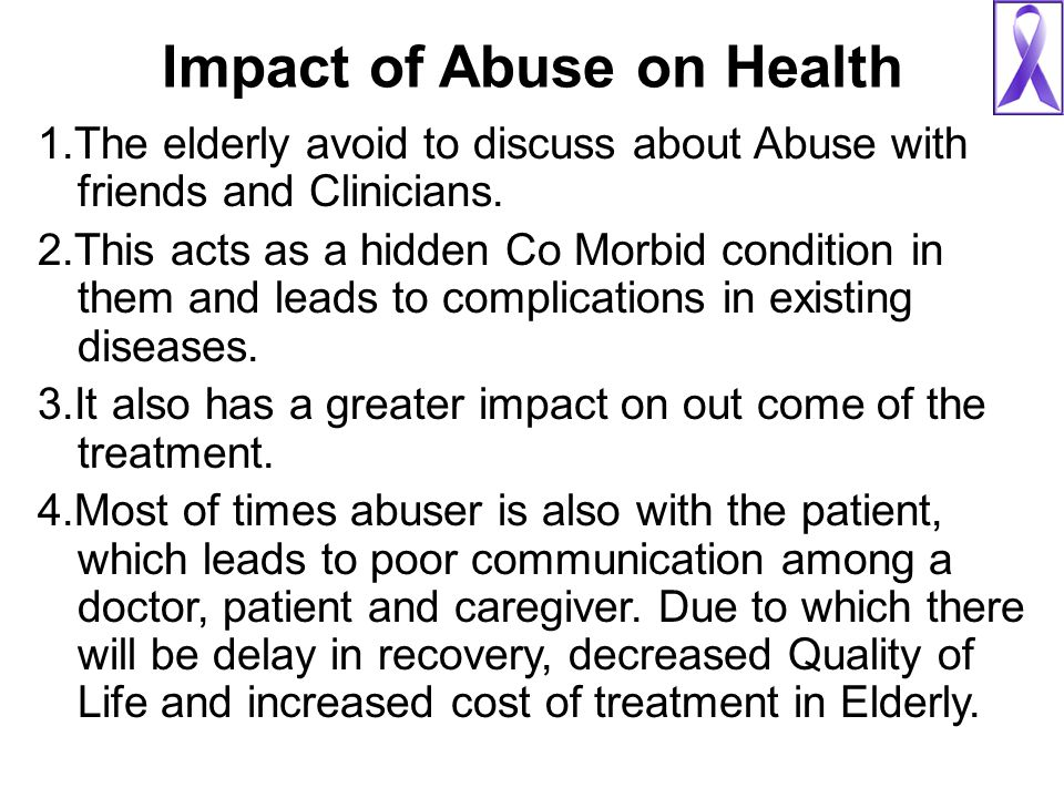 Impact of Abuse on Health 1.The elderly avoid to discuss about Abuse with friends and Clinicians. 2.This acts as a hidden Co Morbid condition in them