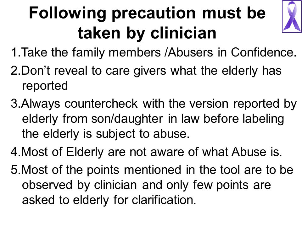 Following precaution must be taken by clinician 1.Take the family members /Abusers in Confidence. 2.Don't reveal to care givers what the elderly has r