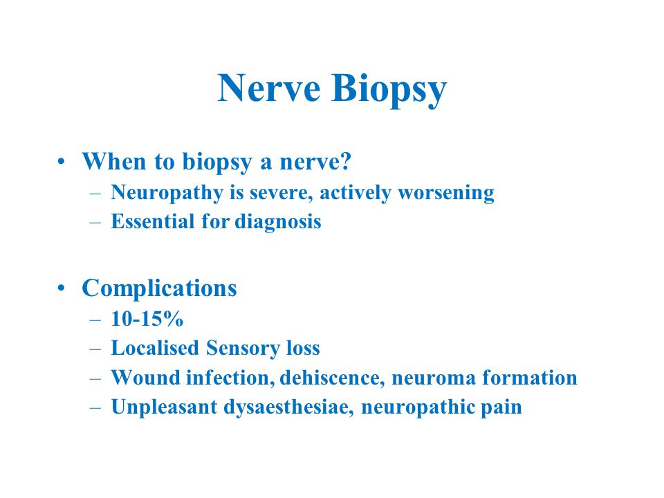 Nerve Biopsy When to biopsy a nerve? –Neuropathy is severe, actively worsening –Essential for diagnosis Complications –10-15% –Localised Sensory loss