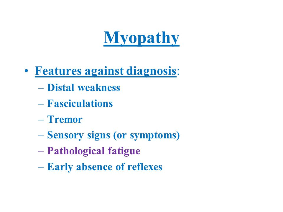 Myopathy Features against diagnosis: –Distal weakness –Fasciculations –Tremor –Sensory signs (or symptoms) –Pathological fatigue –Early absence of reflexes