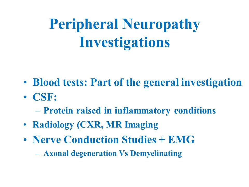 Peripheral Neuropathy Investigations Blood tests: Part of the general investigation CSF: –Protein raised in inflammatory conditions Radiology (CXR, MR Imaging) Nerve Conduction Studies + EMG –Axonal degeneration Vs Demyelinating