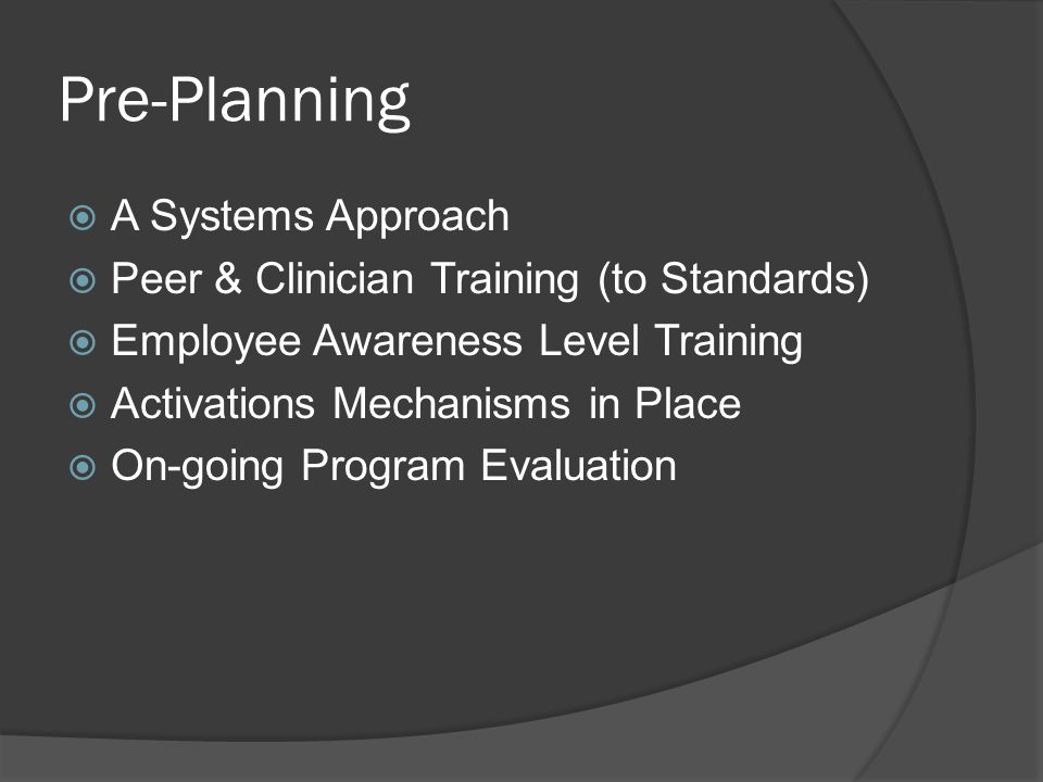 Pre-Planning  A Systems Approach  Peer & Clinician Training (to Standards)  Employee Awareness Level Training  Activations Mechanisms in Place  On-going Program Evaluation