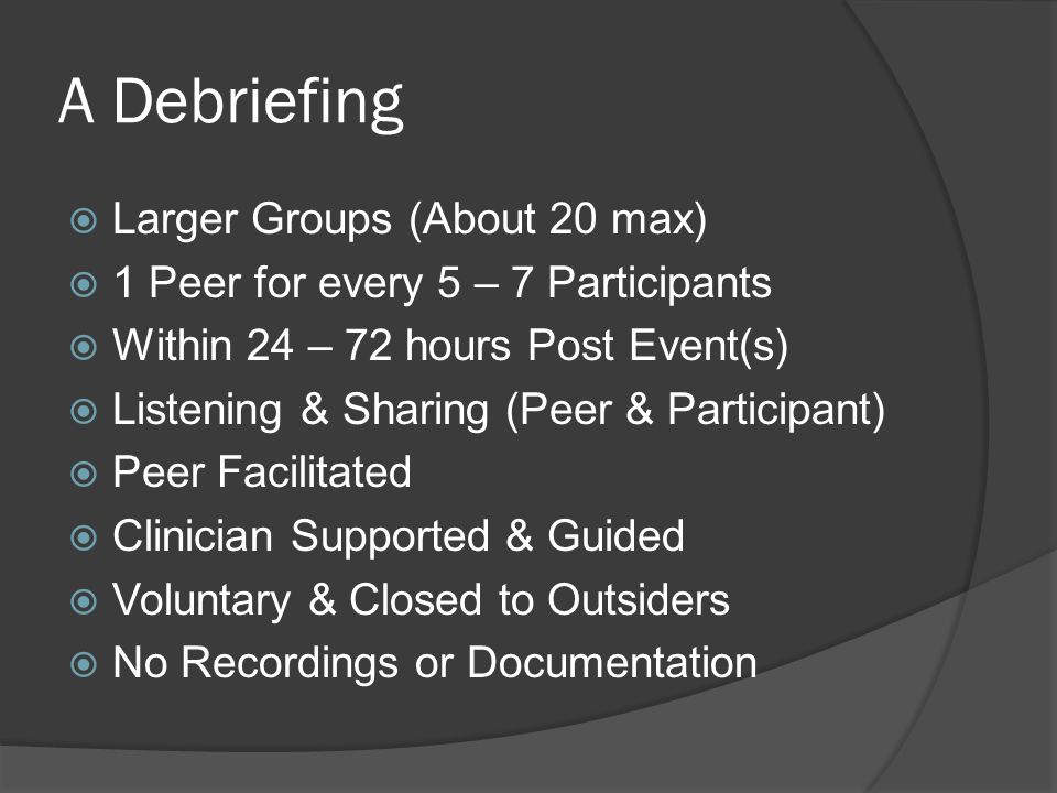 A Debriefing  Larger Groups (About 20 max)  1 Peer for every 5 – 7 Participants  Within 24 – 72 hours Post Event(s)  Listening & Sharing (Peer & Participant)  Peer Facilitated  Clinician Supported & Guided  Voluntary & Closed to Outsiders  No Recordings or Documentation