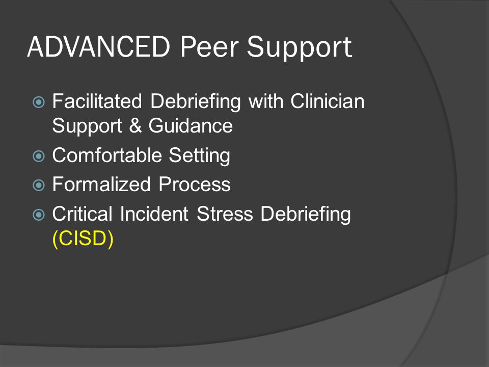 ADVANCED Peer Support  Facilitated Debriefing with Clinician Support & Guidance  Comfortable Setting  Formalized Process  Critical Incident Stress Debriefing (CISD)