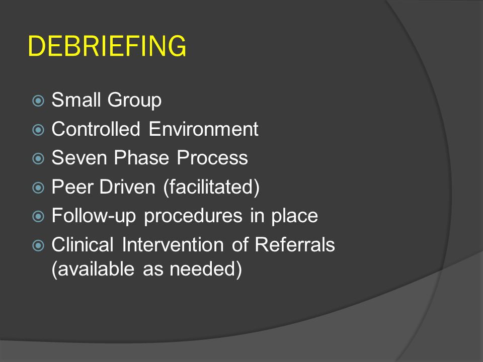 DEBRIEFING  Small Group  Controlled Environment  Seven Phase Process  Peer Driven (facilitated)  Follow-up procedures in place  Clinical Intervention of Referrals (available as needed)