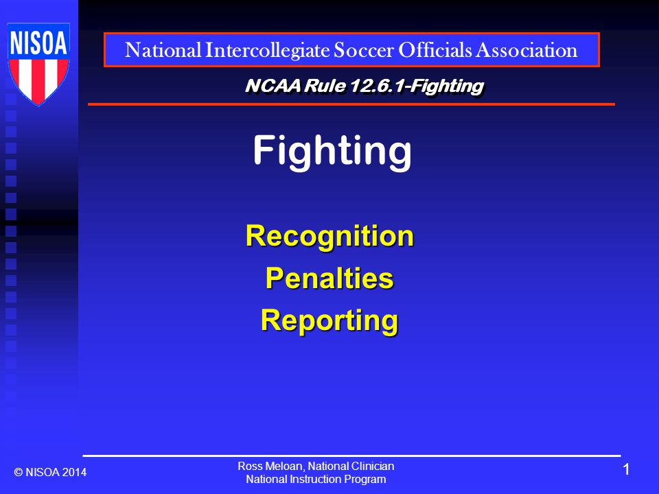 Ross Meloan, National Clinician National Instruction Program National Intercollegiate Soccer Officials Association © NISOA 2014 NCAA Rule 12.6.1-Fighting Fighting RecognitionPenaltiesReporting 1