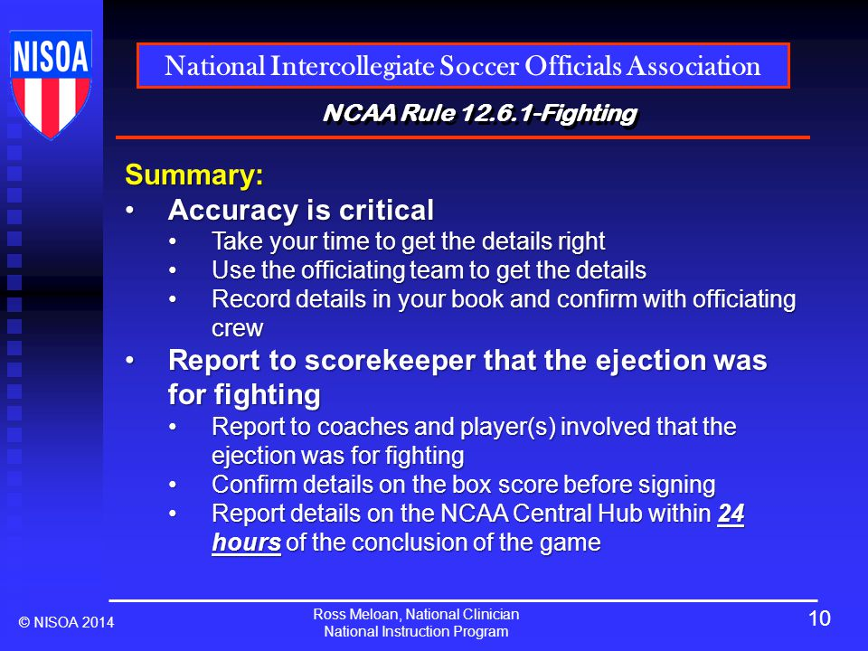 Ross Meloan, National Clinician National Instruction Program National Intercollegiate Soccer Officials Association © NISOA 2014 NCAA Rule 12.6.1-Fighting Summary: Accuracy is criticalAccuracy is critical Take your time to get the details rightTake your time to get the details right Use the officiating team to get the detailsUse the officiating team to get the details Record details in your book and confirm with officiating crewRecord details in your book and confirm with officiating crew Report to scorekeeper that the ejection was for fightingReport to scorekeeper that the ejection was for fighting Report to coaches and player(s) involved that the ejection was for fightingReport to coaches and player(s) involved that the ejection was for fighting Confirm details on the box score before signingConfirm details on the box score before signing Report details on the NCAA Central Hub within 24 hoursof the conclusion of the gameReport details on the NCAA Central Hub within 24 hours of the conclusion of the game 10