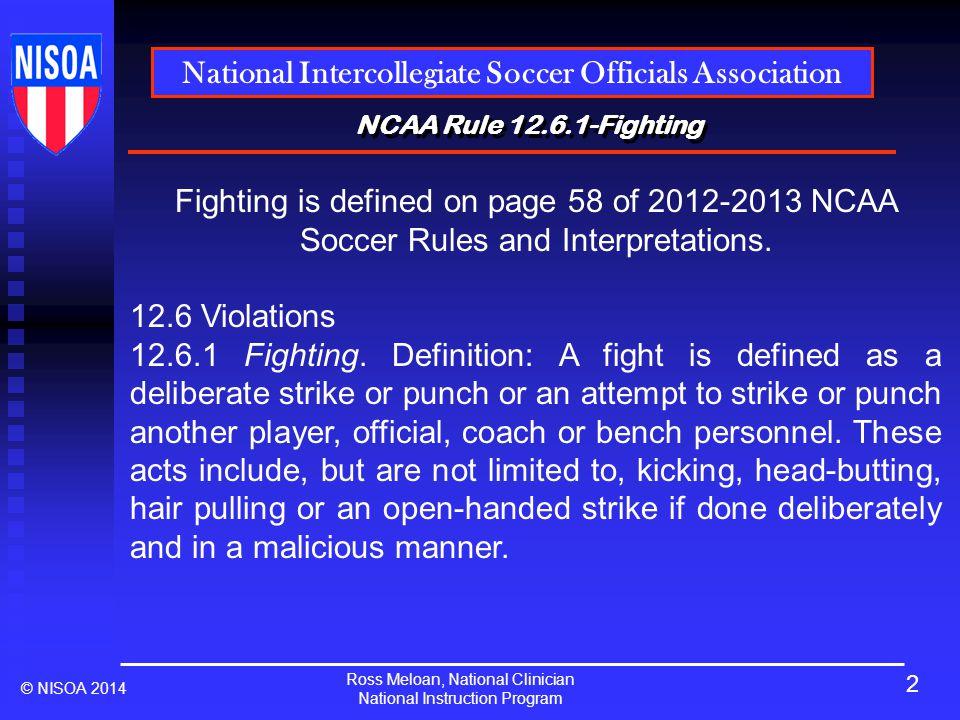 Ross Meloan, National Clinician National Instruction Program National Intercollegiate Soccer Officials Association © NISOA 2014 NCAA Rule 12.6.1-Fighting 3
