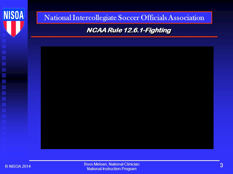 Ross Meloan, National Clinician National Instruction Program National Intercollegiate Soccer Officials Association © NISOA 2014 NCAA Rule 12.6.1-Fighting When a fight does break out: Safety of all players is our number one concern.