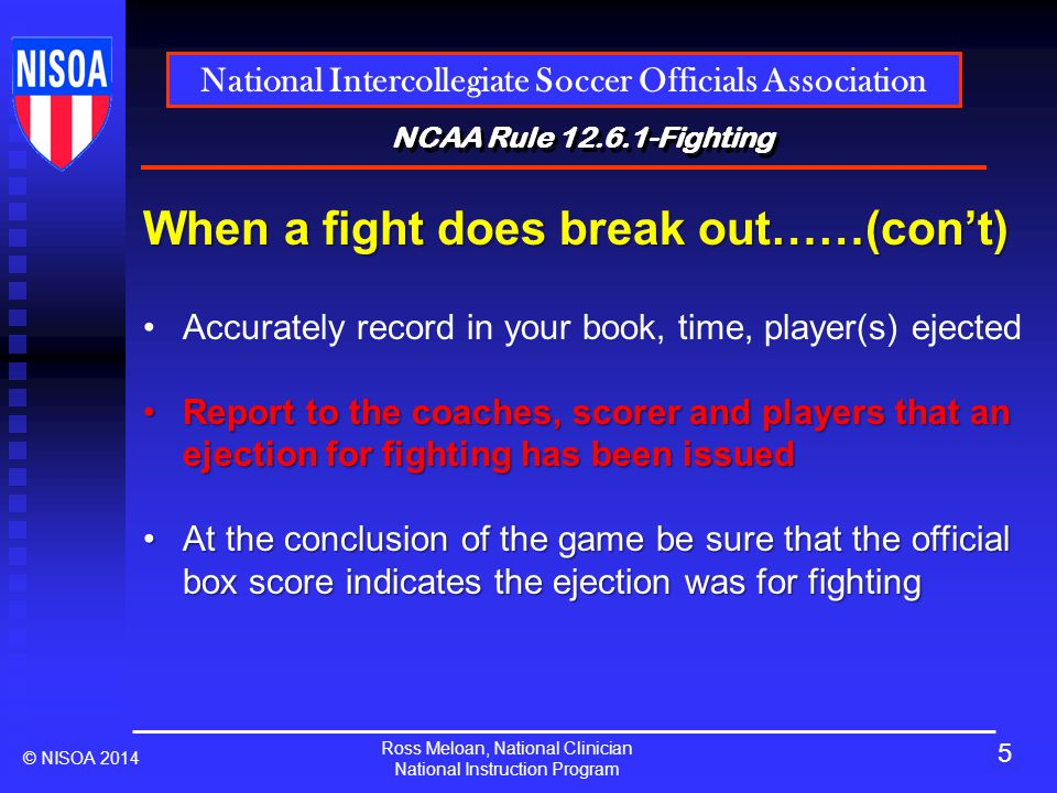 Ross Meloan, National Clinician National Instruction Program National Intercollegiate Soccer Officials Association © NISOA 2014 NCAA Rule 12.6.1-Fighting When a fight does break out……(con't) Accurately record in your book, time, player(s) ejected Report to the coaches, scorer and players that an ejection for fighting has been issuedReport to the coaches, scorer and players that an ejection for fighting has been issued At the conclusion of the game be sure that the official box score indicates the ejection was for fightingAt the conclusion of the game be sure that the official box score indicates the ejection was for fighting 5