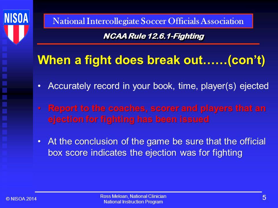 Ross Meloan, National Clinician National Instruction Program National Intercollegiate Soccer Officials Association © NISOA 2014 NCAA Rule 12.6.1-Fight